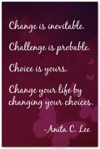 """Change is inevitable. Challenge is probable. Choice is yours. Change your life by changing your choices."" -Anita C. Lee"