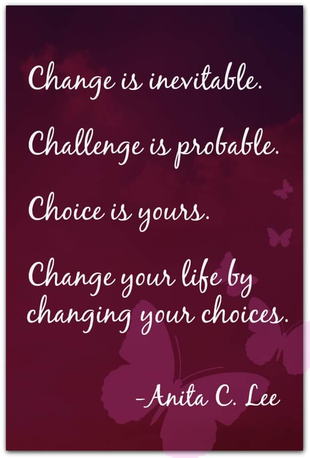 """""""Change is inevitable. Challenge is probable. Choice is yours. Change your life by changing your choices."""" -Anita C. Lee"""